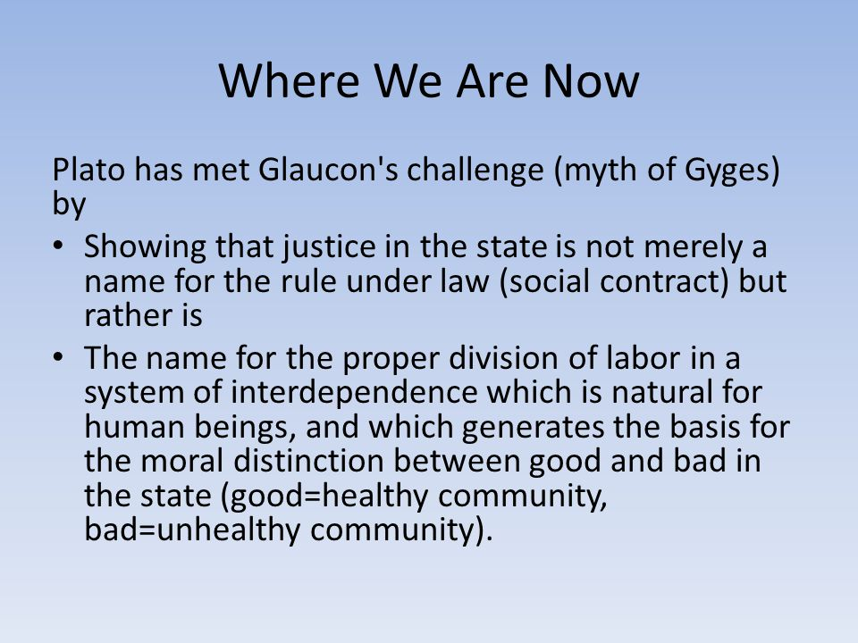 Where We Are Now Plato has met Glaucon s challenge (myth of Gyges) by Showing that justice in the state is not merely a name for the rule under law (social contract) but rather is The name for the proper division of labor in a system of interdependence which is natural for human beings, and which generates the basis for the moral distinction between good and bad in the state (good=healthy community, bad=unhealthy community).