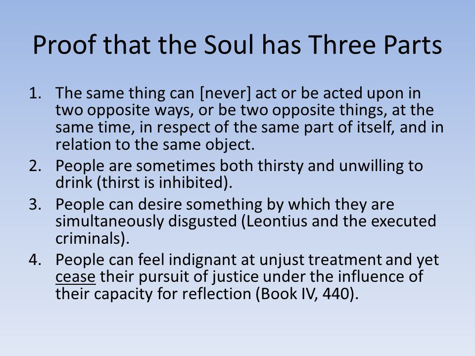 Proof that the Soul has Three Parts 1.The same thing can [never] act or be acted upon in two opposite ways, or be two opposite things, at the same time, in respect of the same part of itself, and in relation to the same object.