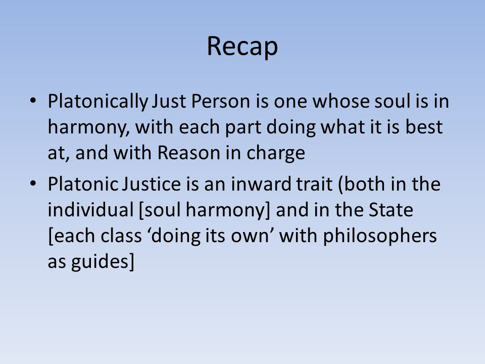 Recap Platonically Just Person is one whose soul is in harmony, with each part doing what it is best at, and with Reason in charge Platonic Justice is an inward trait (both in the individual [soul harmony] and in the State [each class 'doing its own' with philosophers as guides]