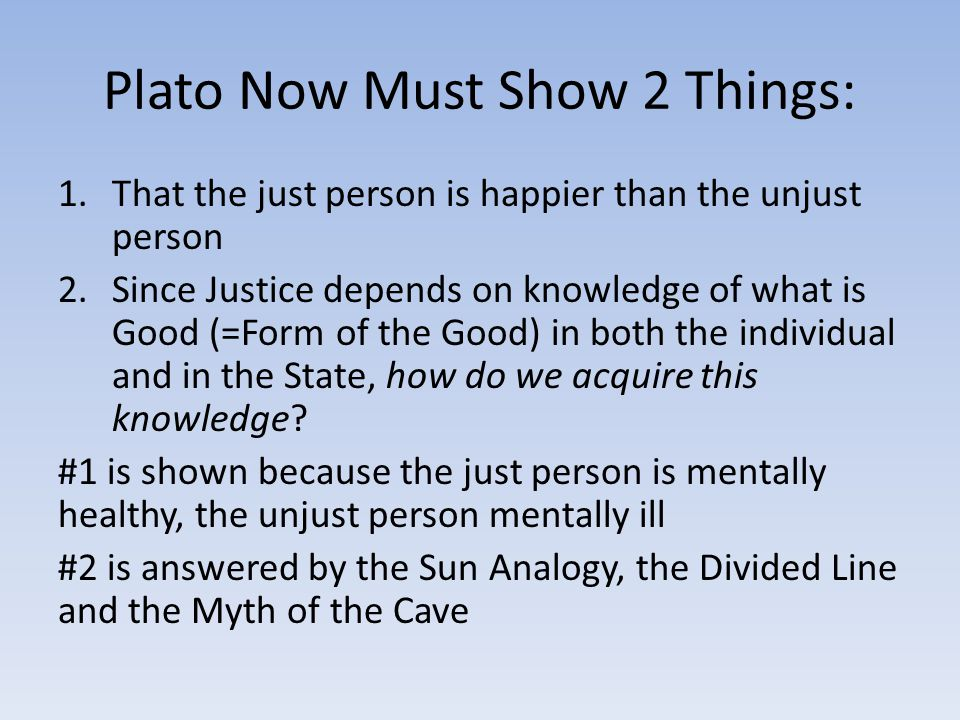 Plato Now Must Show 2 Things: 1.That the just person is happier than the unjust person 2.Since Justice depends on knowledge of what is Good (=Form of