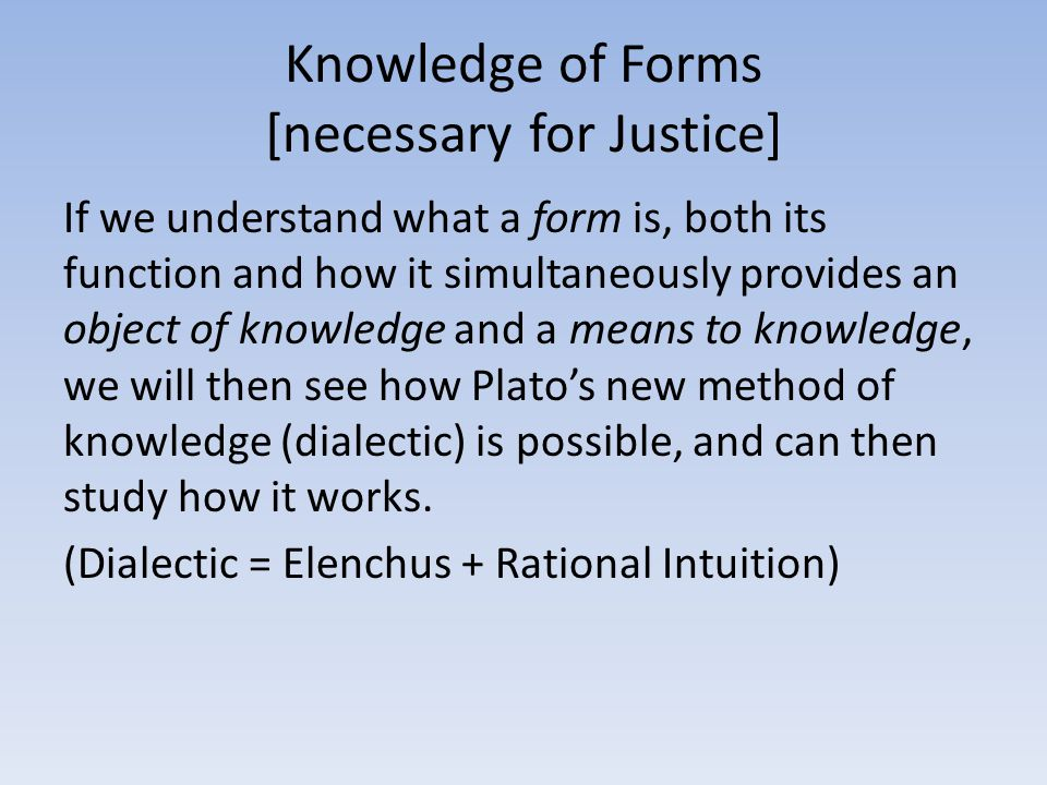 Knowledge of Forms [necessary for Justice] If we understand what a form is, both its function and how it simultaneously provides an object of knowledg