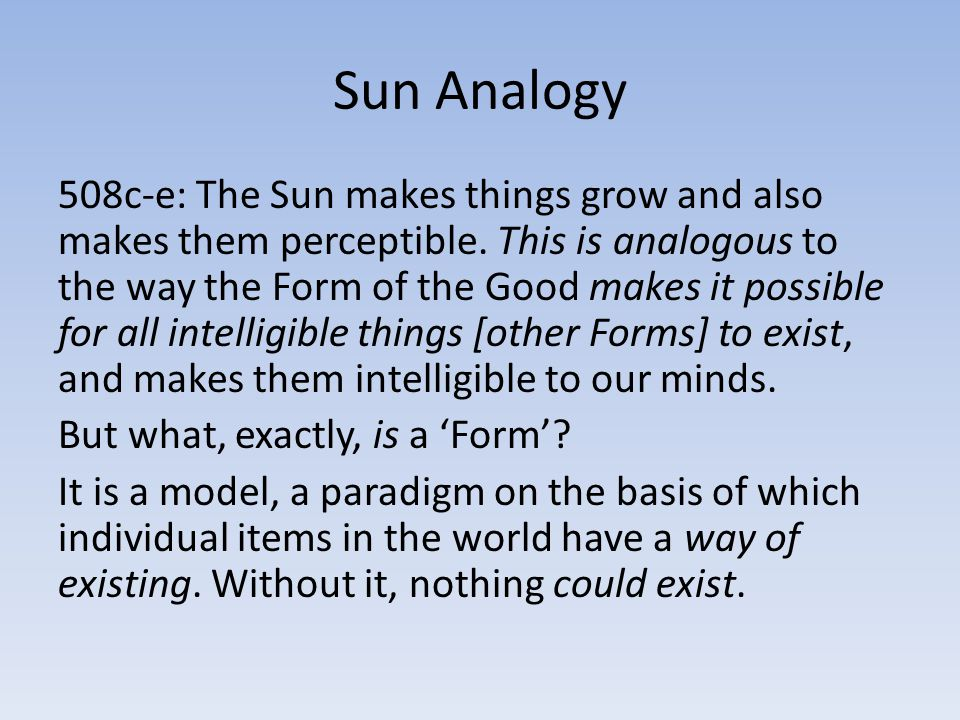 Sun Analogy 508c-e: The Sun makes things grow and also makes them perceptible. This is analogous to the way the Form of the Good makes it possible for
