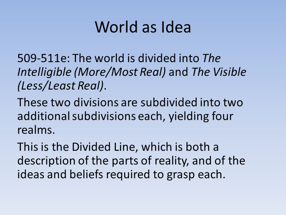 World as Idea 509-511e: The world is divided into The Intelligible (More/Most Real) and The Visible (Less/Least Real).