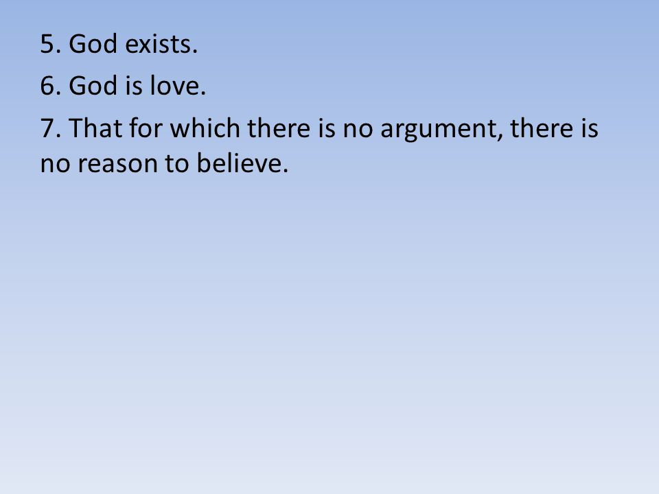 5. God exists. 6. God is love. 7. That for which there is no argument, there is no reason to believe.