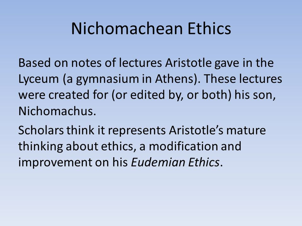 Nichomachean Ethics Based on notes of lectures Aristotle gave in the Lyceum (a gymnasium in Athens). These lectures were created for (or edited by, or