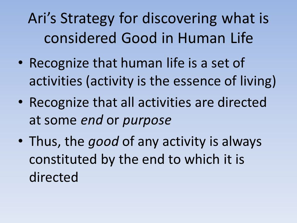 Ari's Strategy for discovering what is considered Good in Human Life Recognize that human life is a set of activities (activity is the essence of living) Recognize that all activities are directed at some end or purpose Thus, the good of any activity is always constituted by the end to which it is directed