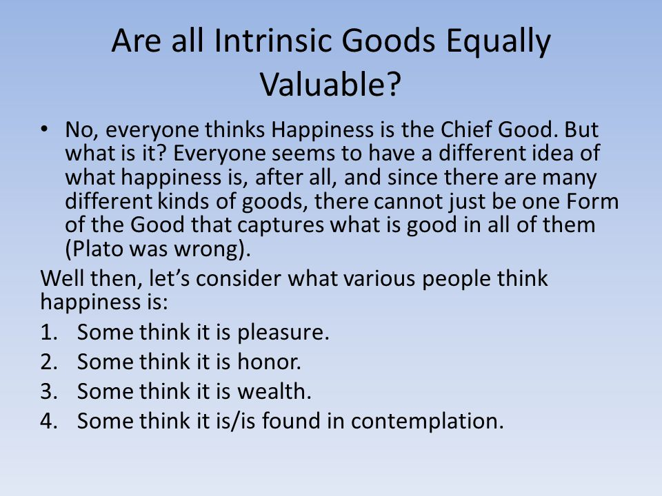 Are all Intrinsic Goods Equally Valuable. No, everyone thinks Happiness is the Chief Good.