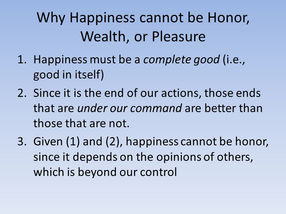 Why Happiness cannot be Honor, Wealth, or Pleasure 1.Happiness must be a complete good (i.e., good in itself) 2.Since it is the end of our actions, those ends that are under our command are better than those that are not.