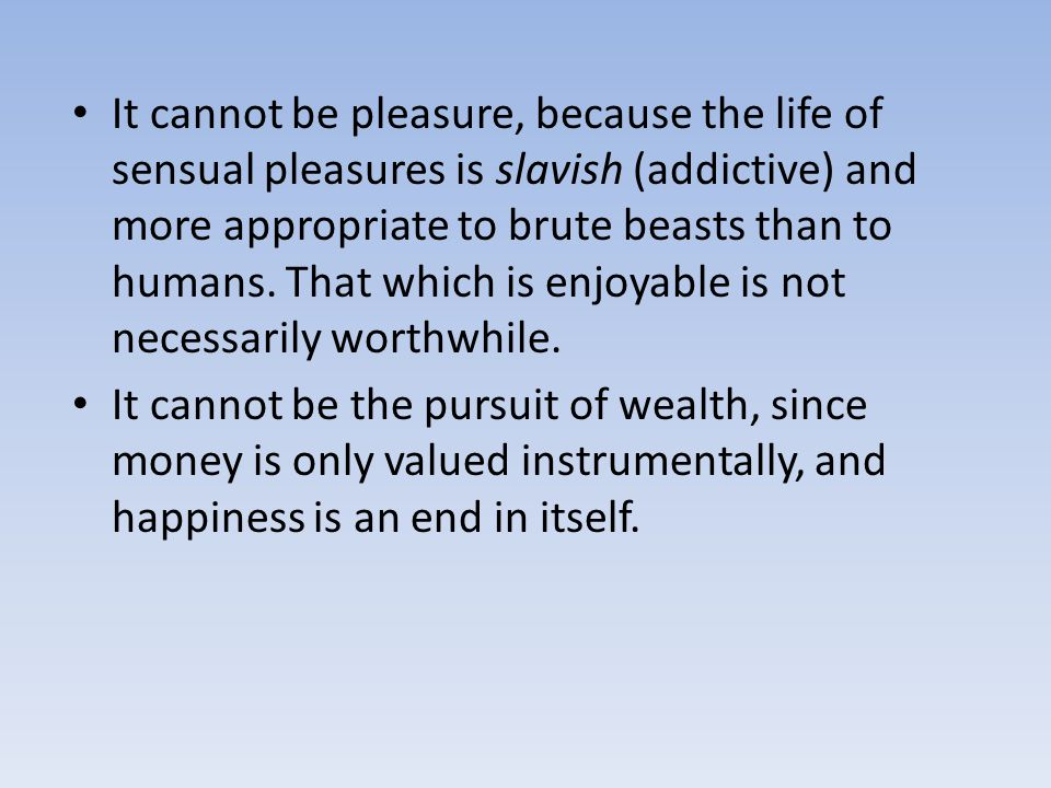It cannot be pleasure, because the life of sensual pleasures is slavish (addictive) and more appropriate to brute beasts than to humans. That which is