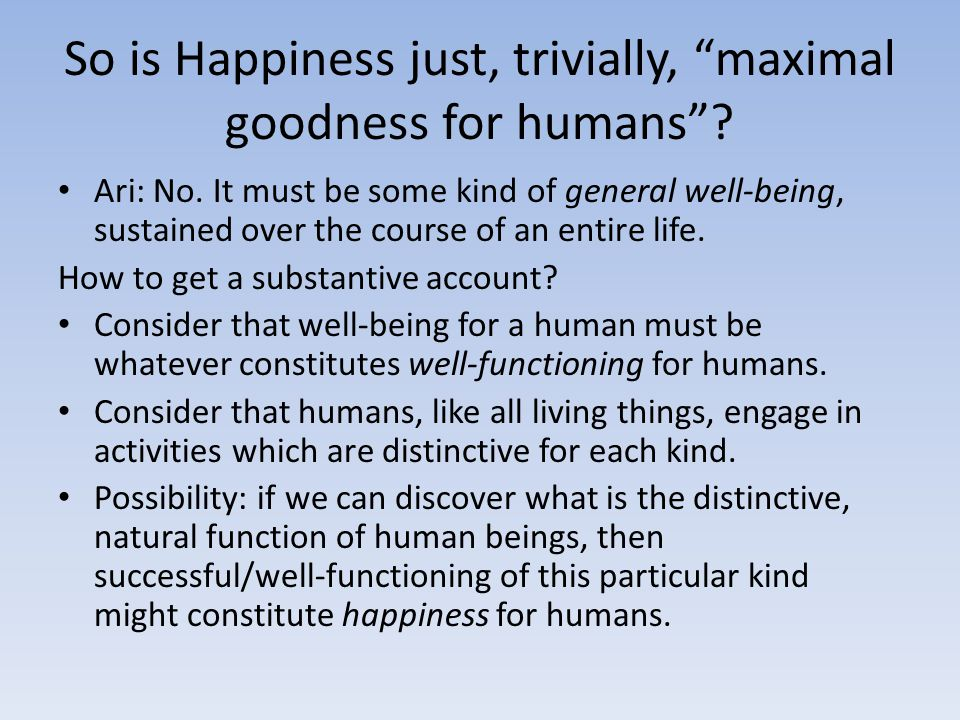 "So is Happiness just, trivially, ""maximal goodness for humans""? Ari: No. It must be some kind of general well-being, sustained over the course of an e"