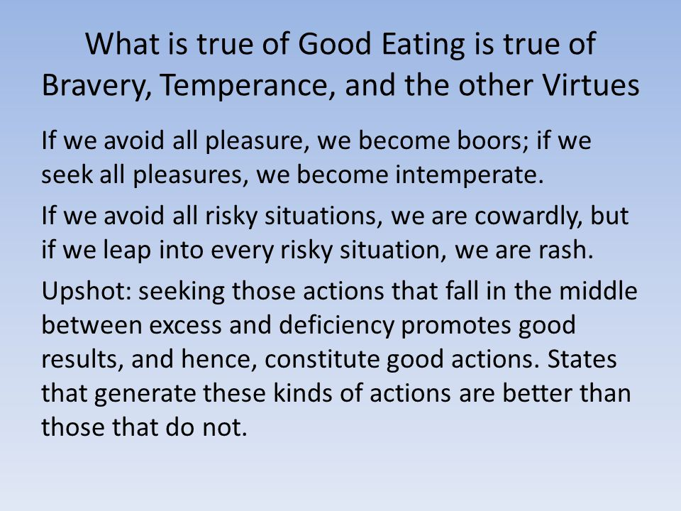 What is true of Good Eating is true of Bravery, Temperance, and the other Virtues If we avoid all pleasure, we become boors; if we seek all pleasures, we become intemperate.