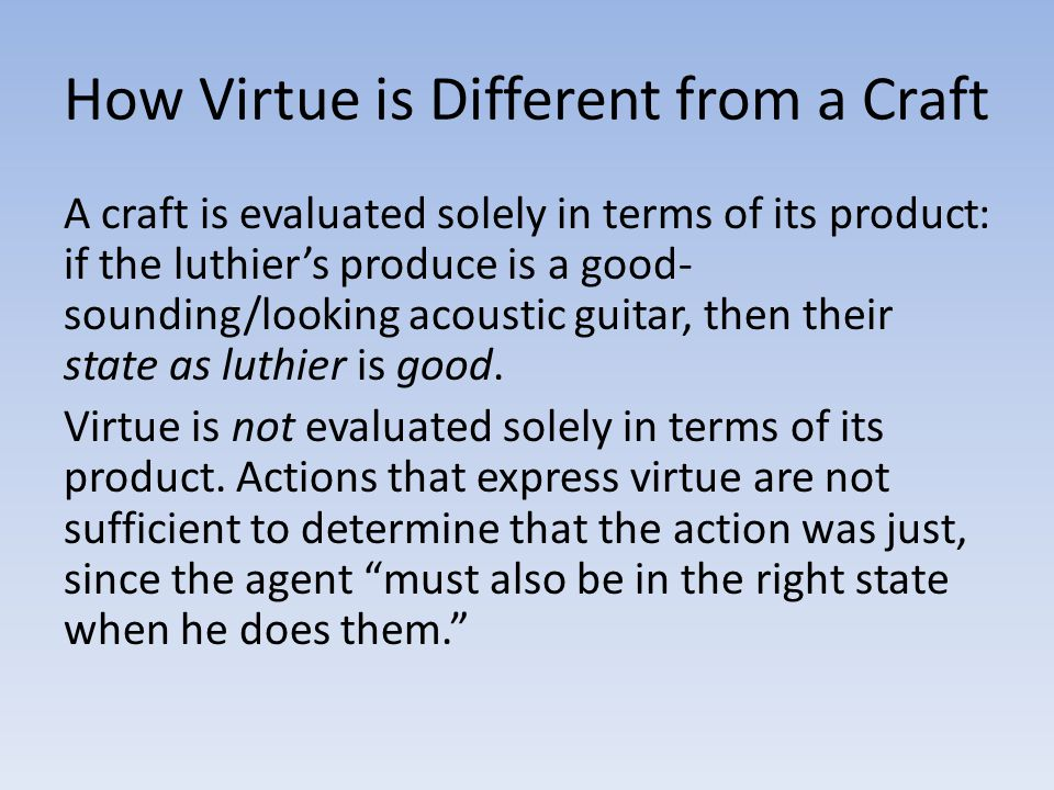 How Virtue is Different from a Craft A craft is evaluated solely in terms of its product: if the luthier's produce is a good- sounding/looking acoustic guitar, then their state as luthier is good.