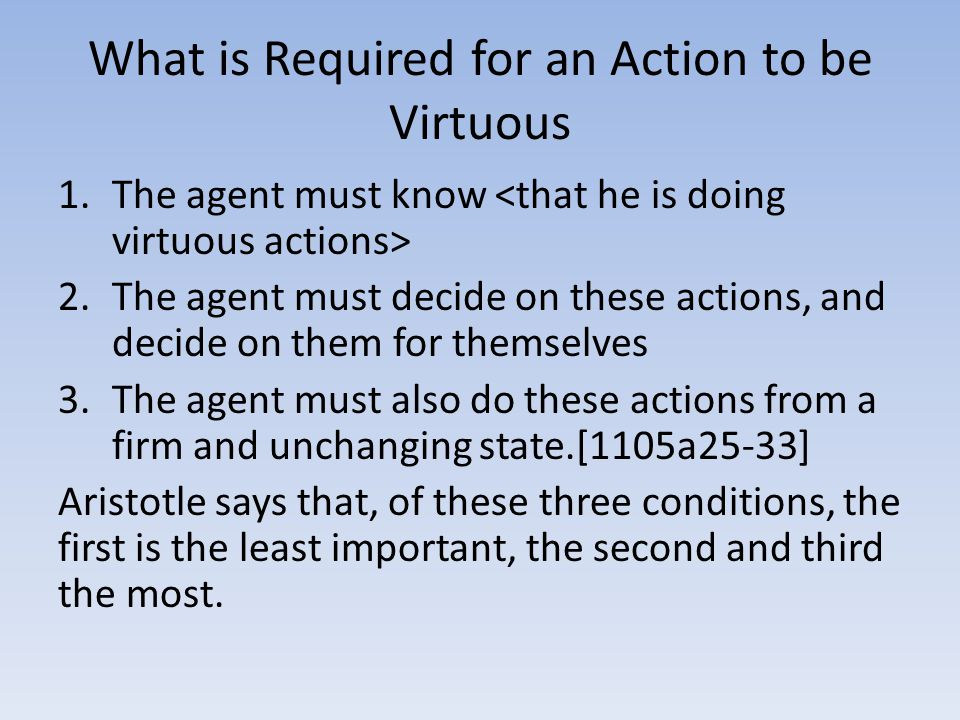 What is Required for an Action to be Virtuous 1.The agent must know 2.The agent must decide on these actions, and decide on them for themselves 3.The