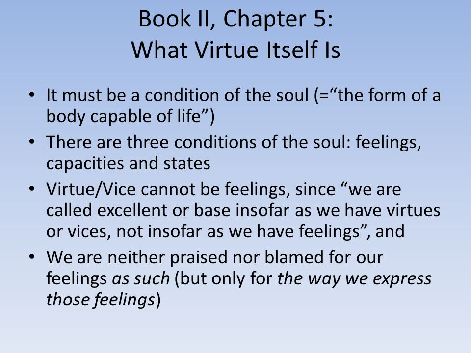 Book II, Chapter 5: What Virtue Itself Is It must be a condition of the soul (= the form of a body capable of life ) There are three conditions of the soul: feelings, capacities and states Virtue/Vice cannot be feelings, since we are called excellent or base insofar as we have virtues or vices, not insofar as we have feelings , and We are neither praised nor blamed for our feelings as such (but only for the way we express those feelings)