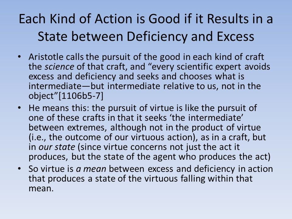 Each Kind of Action is Good if it Results in a State between Deficiency and Excess Aristotle calls the pursuit of the good in each kind of craft the science of that craft, and every scientific expert avoids excess and deficiency and seeks and chooses what is intermediate—but intermediate relative to us, not in the object [1106b5-7] He means this: the pursuit of virtue is like the pursuit of one of these crafts in that it seeks 'the intermediate' between extremes, although not in the product of virtue (i.e., the outcome of our virtuous action), as in a craft, but in our state (since virtue concerns not just the act it produces, but the state of the agent who produces the act) So virtue is a mean between excess and deficiency in action that produces a state of the virtuous falling within that mean.