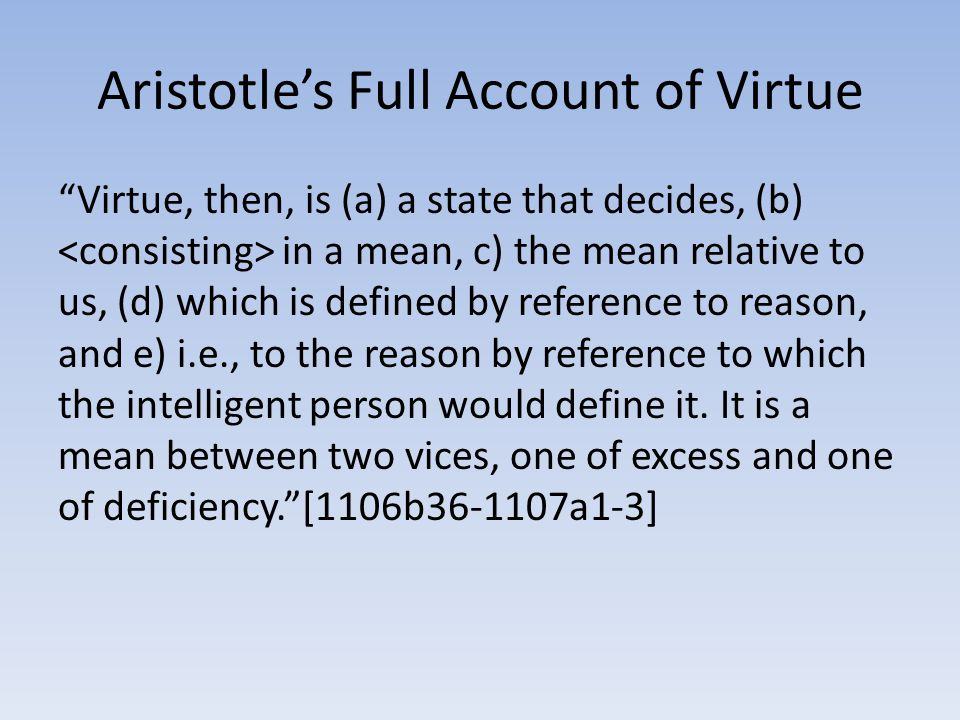 "Aristotle's Full Account of Virtue ""Virtue, then, is (a) a state that decides, (b) in a mean, c) the mean relative to us, (d) which is defined by refe"