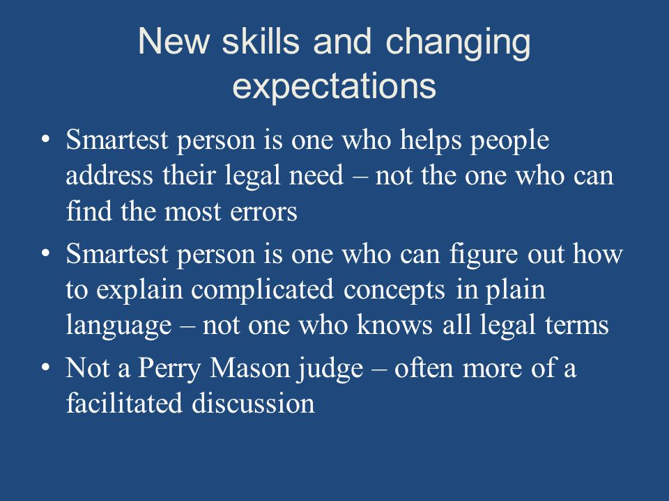 New skills and changing expectations Smartest person is one who helps people address their legal need – not the one who can find the most errors Smartest person is one who can figure out how to explain complicated concepts in plain language – not one who knows all legal terms Not a Perry Mason judge – often more of a facilitated discussion