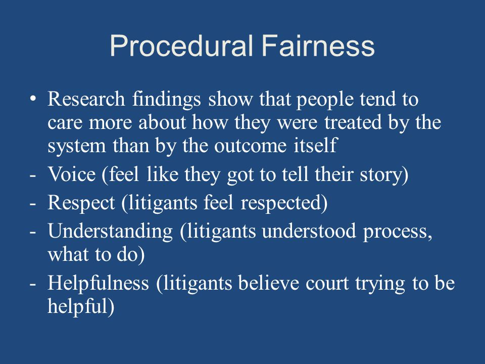 Procedural Fairness Research findings show that people tend to care more about how they were treated by the system than by the outcome itself -Voice (feel like they got to tell their story) -Respect (litigants feel respected) -Understanding (litigants understood process, what to do) -Helpfulness (litigants believe court trying to be helpful)