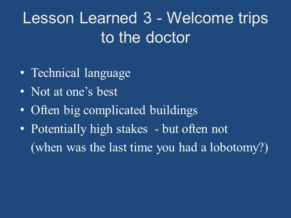 Lesson Learned 3 - Welcome trips to the doctor Technical language Not at one's best Often big complicated buildings Potentially high stakes - but often not (when was the last time you had a lobotomy )