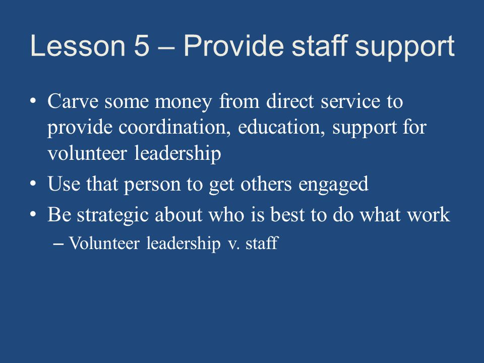 Lesson 5 – Provide staff support Carve some money from direct service to provide coordination, education, support for volunteer leadership Use that person to get others engaged Be strategic about who is best to do what work – Volunteer leadership v.