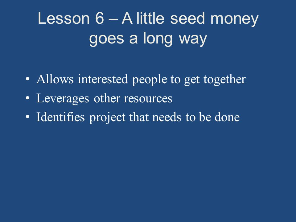Lesson 6 – A little seed money goes a long way Allows interested people to get together Leverages other resources Identifies project that needs to be done