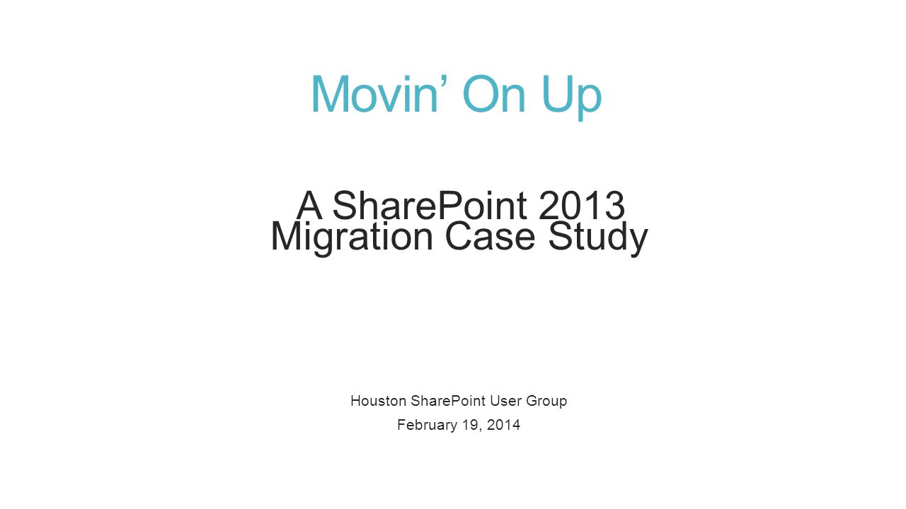 Movin' On Up A SharePoint 2013 Migration Case Study Houston SharePoint User Group February 19, 2014