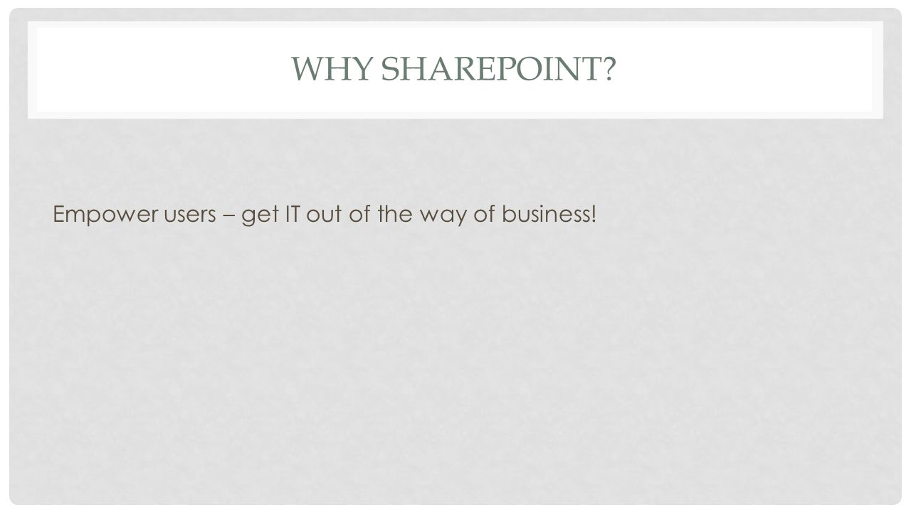 WHY SHAREPOINT Empower users – get IT out of the way of business!