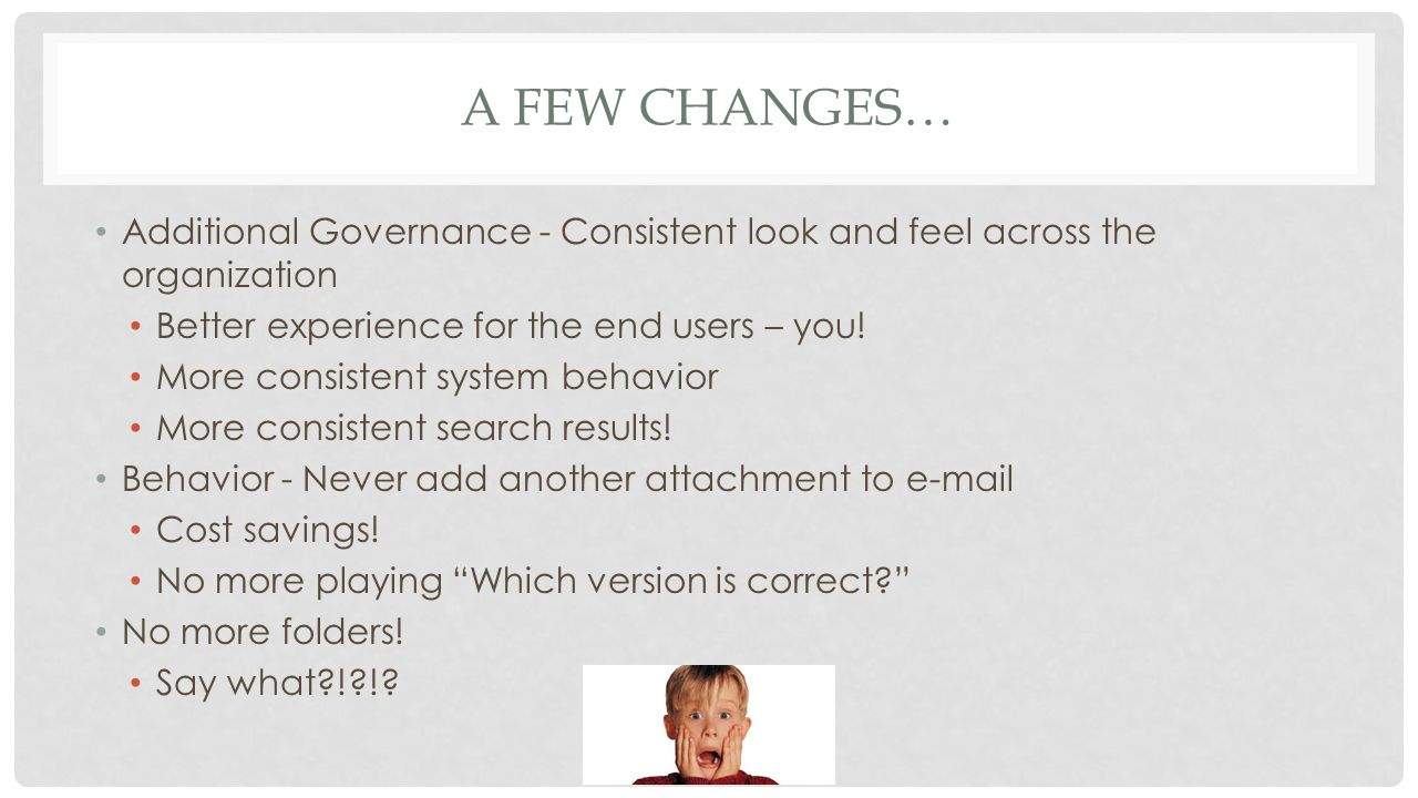 A FEW CHANGES… Additional Governance - Consistent look and feel across the organization Better experience for the end users – you.