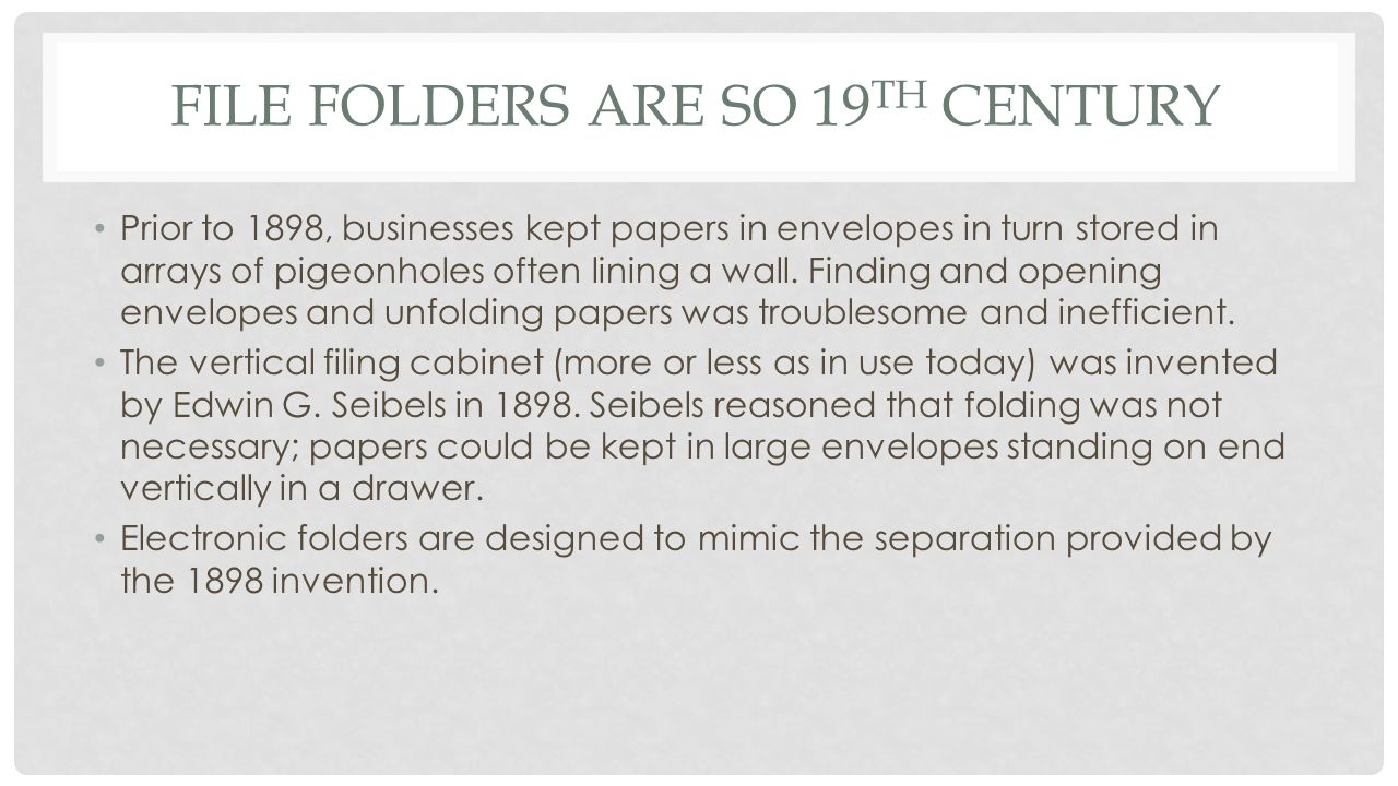 FILE FOLDERS ARE SO 19 TH CENTURY Prior to 1898, businesses kept papers in envelopes in turn stored in arrays of pigeonholes often lining a wall.
