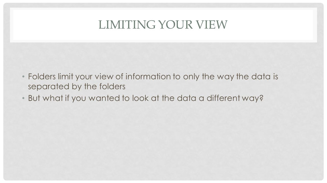 LIMITING YOUR VIEW Folders limit your view of information to only the way the data is separated by the folders But what if you wanted to look at the data a different way