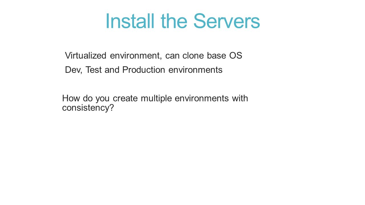 Install the Servers Virtualized environment, can clone base OS Dev, Test and Production environments How do you create multiple environments with consistency