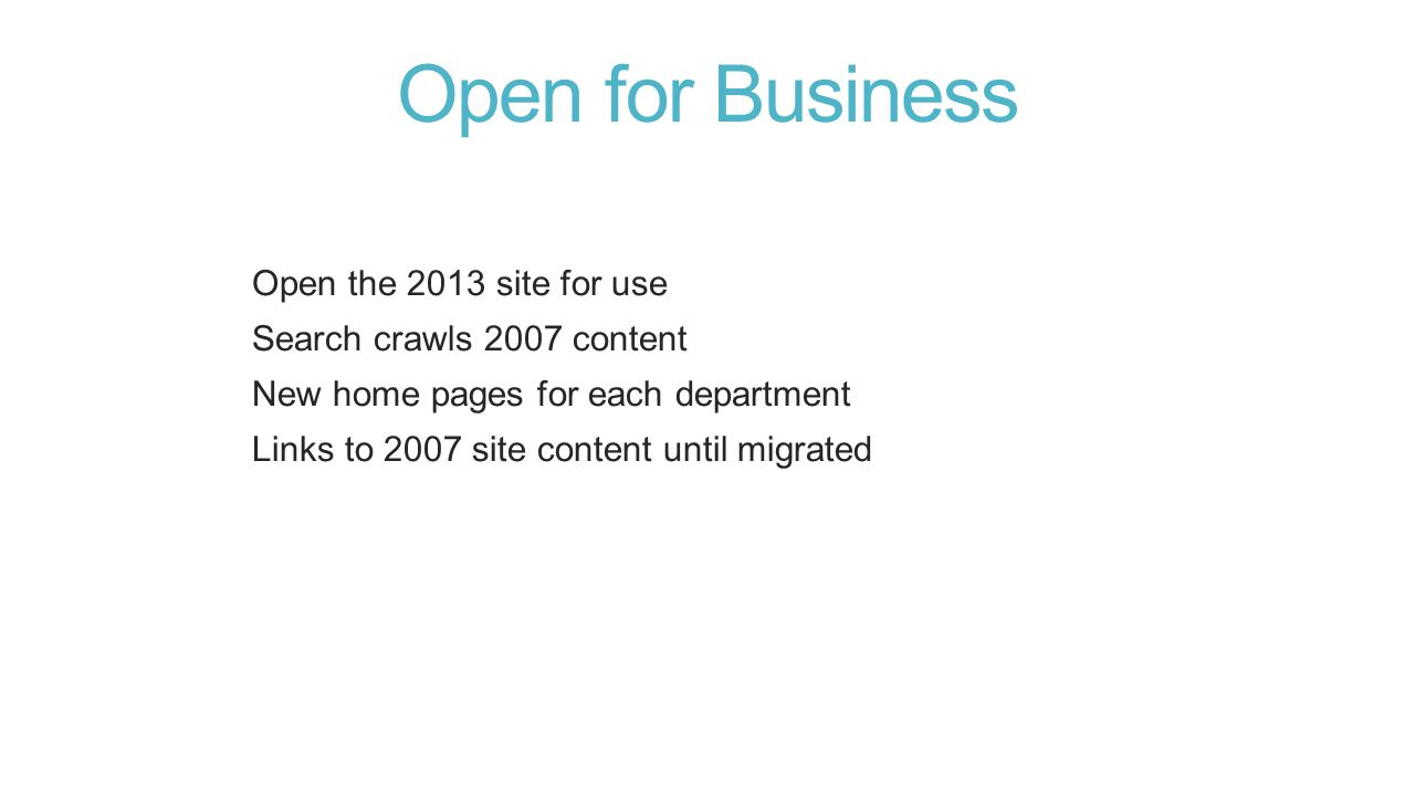 Open for Business Open the 2013 site for use Search crawls 2007 content New home pages for each department Links to 2007 site content until migrated