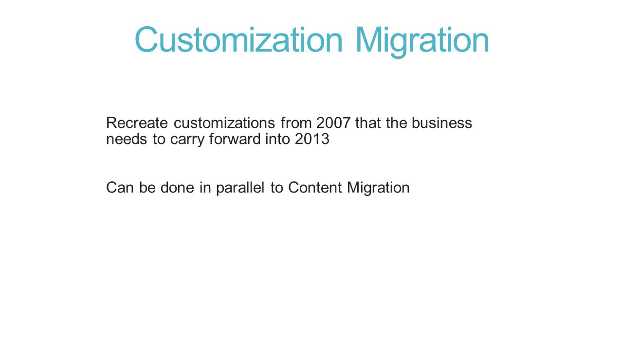 Customization Migration Recreate customizations from 2007 that the business needs to carry forward into 2013 Can be done in parallel to Content Migration