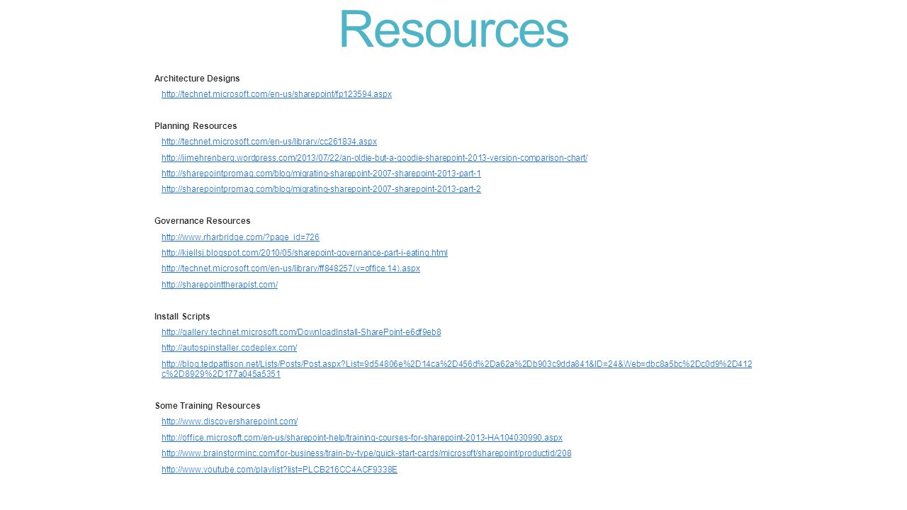 Resources Architecture Designs http://technet.microsoft.com/en-us/sharepoint/fp123594.aspx Planning Resources http://technet.microsoft.com/en-us/library/cc261834.aspx http://jimehrenberg.wordpress.com/2013/07/22/an-oldie-but-a-goodie-sharepoint-2013-version-comparison-chart/ http://sharepointpromag.com/blog/migrating-sharepoint-2007-sharepoint-2013-part-1 http://sharepointpromag.com/blog/migrating-sharepoint-2007-sharepoint-2013-part-2 Governance Resources http://www.rharbridge.com/ page_id=726 http://kjellsj.blogspot.com/2010/05/sharepoint-governance-part-i-eating.html http://technet.microsoft.com/en-us/library/ff848257(v=office.14).aspx http://sharepointtherapist.com/ Install Scripts http://gallery.technet.microsoft.com/DownloadInstall-SharePoint-e6df9eb8 http://autospinstaller.codeplex.com/ http://blog.tedpattison.net/Lists/Posts/Post.aspx List=9d54806e%2D14ca%2D456d%2Da62a%2Db903c9dda841&ID=24&Web=dbc8a5bc%2Dc0d9%2D412 c%2D8929%2D177a045a5351http://blog.tedpattison.net/Lists/Posts/Post.aspx List=9d54806e%2D14ca%2D456d%2Da62a%2Db903c9dda841&ID=24&Web=dbc8a5bc%2Dc0d9%2D412 c%2D8929%2D177a045a5351 Some Training Resources http://www.discoversharepoint.com/ http://office.microsoft.com/en-us/sharepoint-help/training-courses-for-sharepoint-2013-HA104030990.aspx http://www.brainstorminc.com/for-business/train-by-type/quick-start-cards/microsoft/sharepoint/productid/208 http://www.youtube.com/playlist list=PLCB216CC4ACF9338E