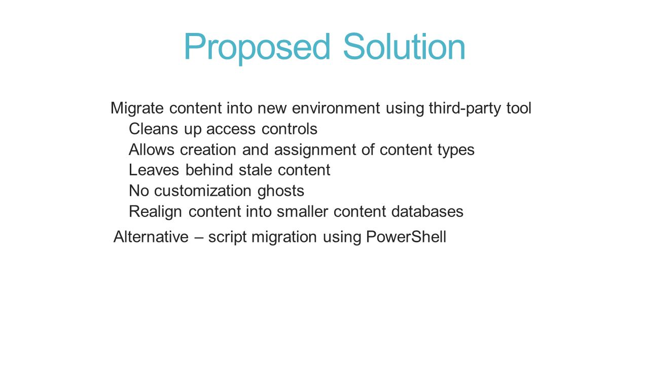 Proposed Solution Migrate content into new environment using third-party tool Cleans up access controls Allows creation and assignment of content types Leaves behind stale content No customization ghosts Realign content into smaller content databases Alternative – script migration using PowerShell