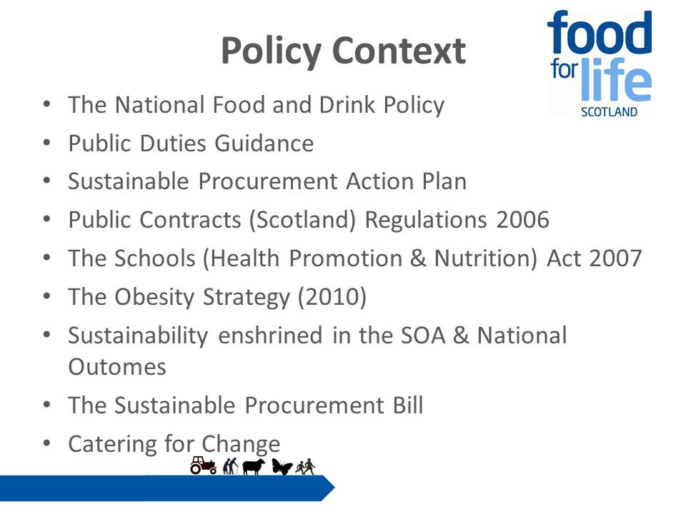 Policy Context The National Food and Drink Policy Public Duties Guidance Sustainable Procurement Action Plan Public Contracts (Scotland) Regulations 2006 The Schools (Health Promotion & Nutrition) Act 2007 The Obesity Strategy (2010) Sustainability enshrined in the SOA & National Outomes The Sustainable Procurement Bill Catering for Change