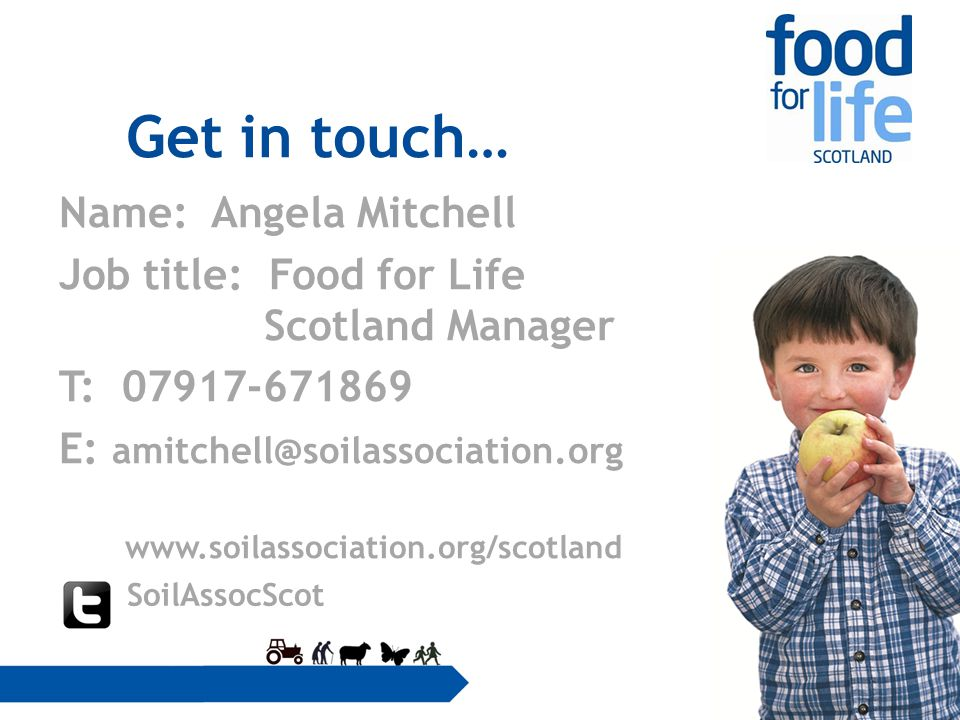 Get in touch… Name: Angela Mitchell Job title: Food for Life Scotland Manager T: 07917-671869 E: amitchell@soilassociation.org www.soilassociation.org/scotland SoilAssocScot