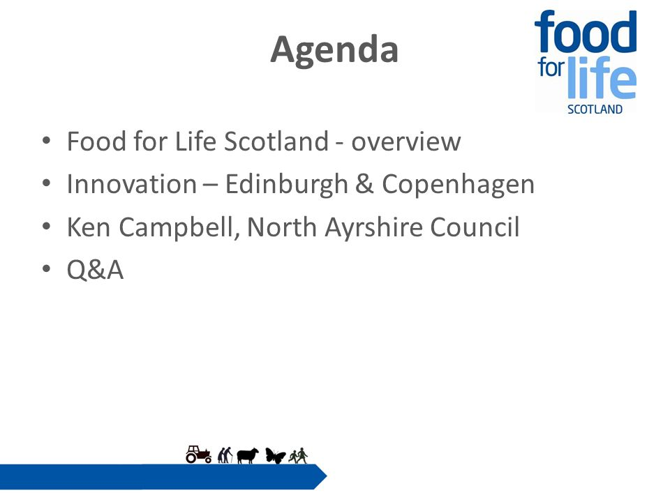 Agenda Food for Life Scotland - overview Innovation – Edinburgh & Copenhagen Ken Campbell, North Ayrshire Council Q&A