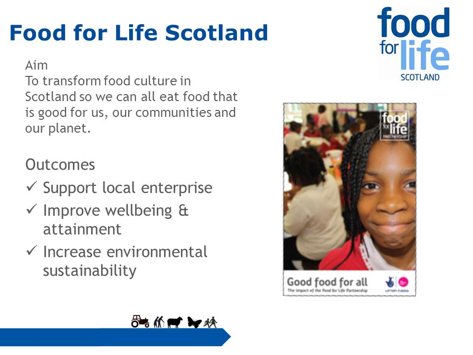 Food for Life Scotland Aim To transform food culture in Scotland so we can all eat food that is good for us, our communities and our planet.