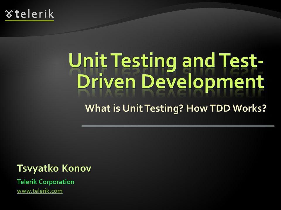 What is Unit Testing How TDD Works Tsvyatko Konov Telerik Corporation www.telerik.com