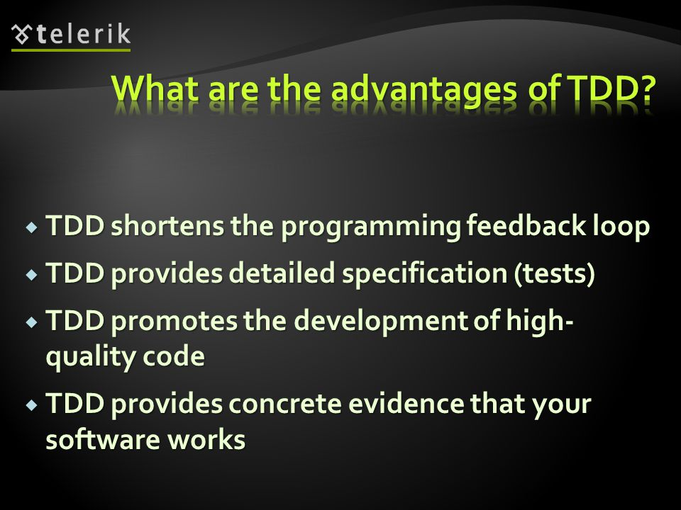  TDD shortens the programming feedback loop  TDD provides detailed specification (tests)  TDD promotes the development of high- quality code  TDD provides concrete evidence that your software works