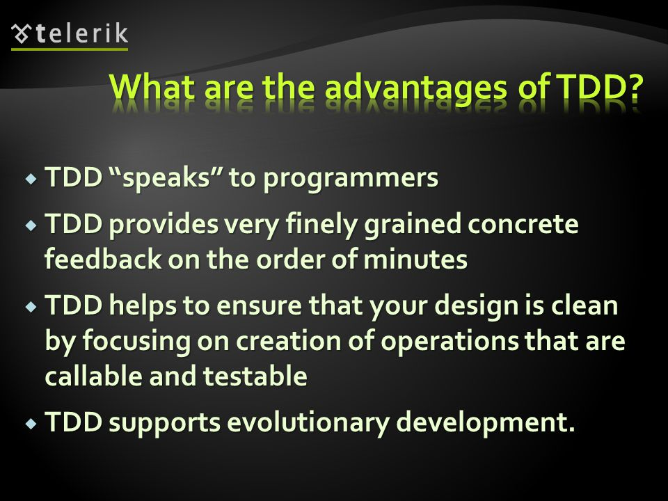 TDD speaks to programmers  TDD provides very finely grained concrete feedback on the order of minutes  TDD helps to ensure that your design is clean by focusing on creation of operations that are callable and testable  TDD supports evolutionary development.