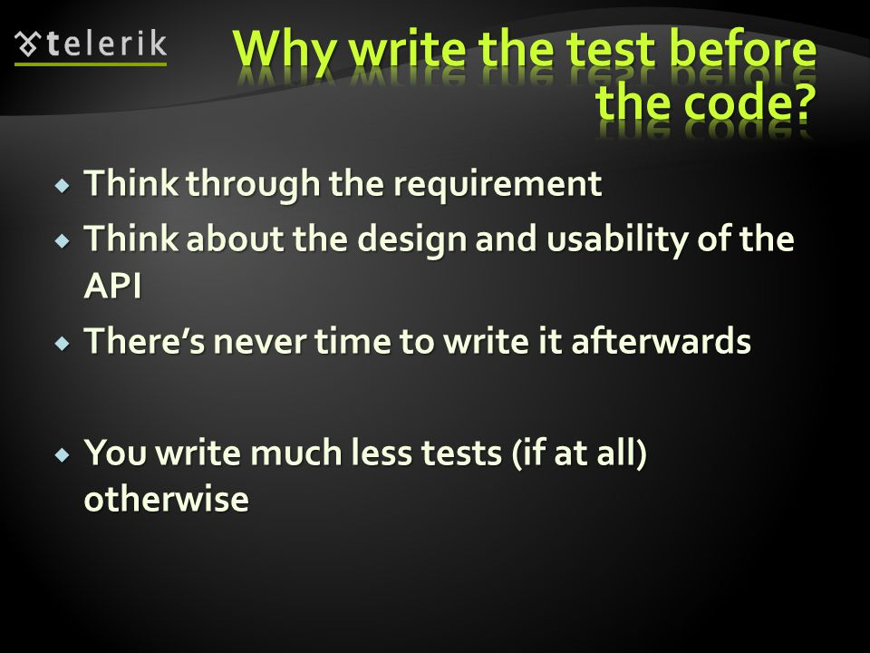  Think through the requirement  Think about the design and usability of the API  There's never time to write it afterwards  You write much less tests (if at all) otherwise