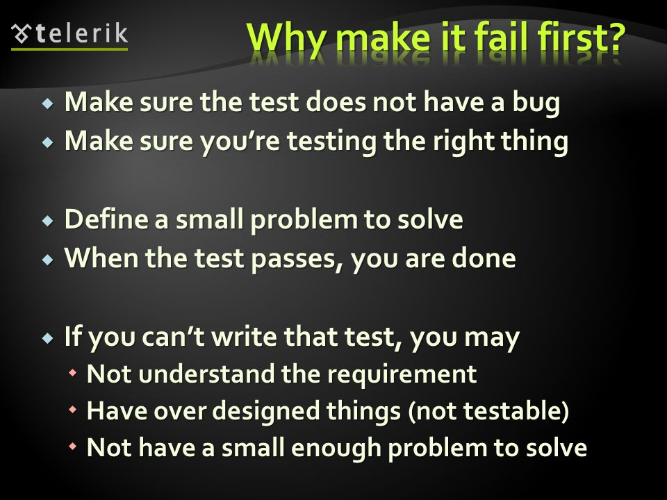  Make sure the test does not have a bug  Make sure you're testing the right thing  Define a small problem to solve  When the test passes, you are done  If you can't write that test, you may  Not understand the requirement  Have over designed things (not testable)  Not have a small enough problem to solve