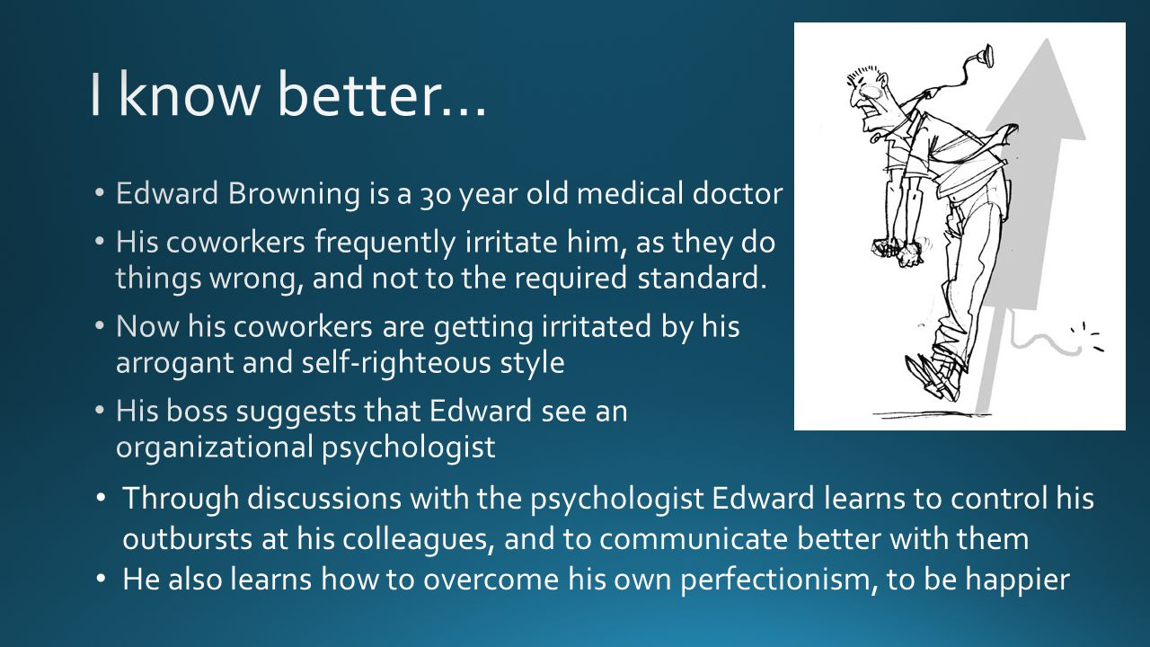 Through discussions with the psychologist Edward learns to control his outbursts at his colleagues, and to communicate better with them He also learns