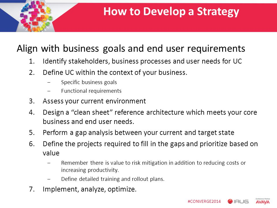 #CONVERGE2014 How to Develop a Strategy Align with business goals and end user requirements 1.Identify stakeholders, business processes and user needs