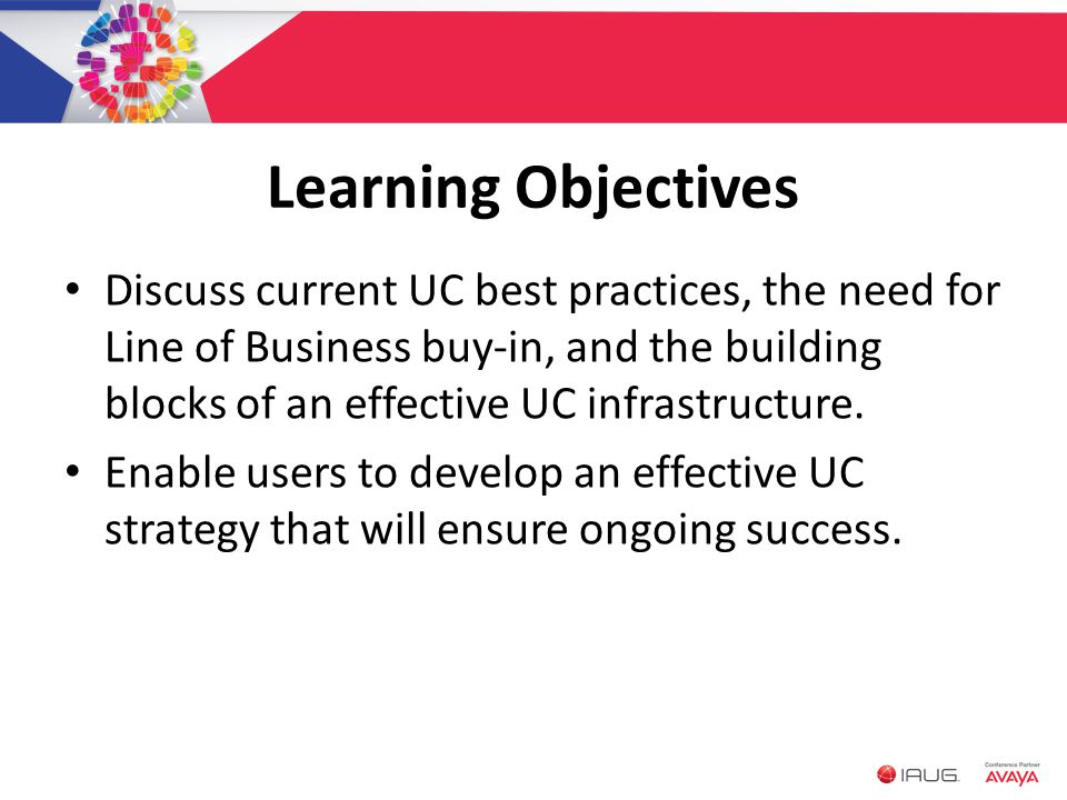Learning Objectives Discuss current UC best practices, the need for Line of Business buy-in, and the building blocks of an effective UC infrastructure.