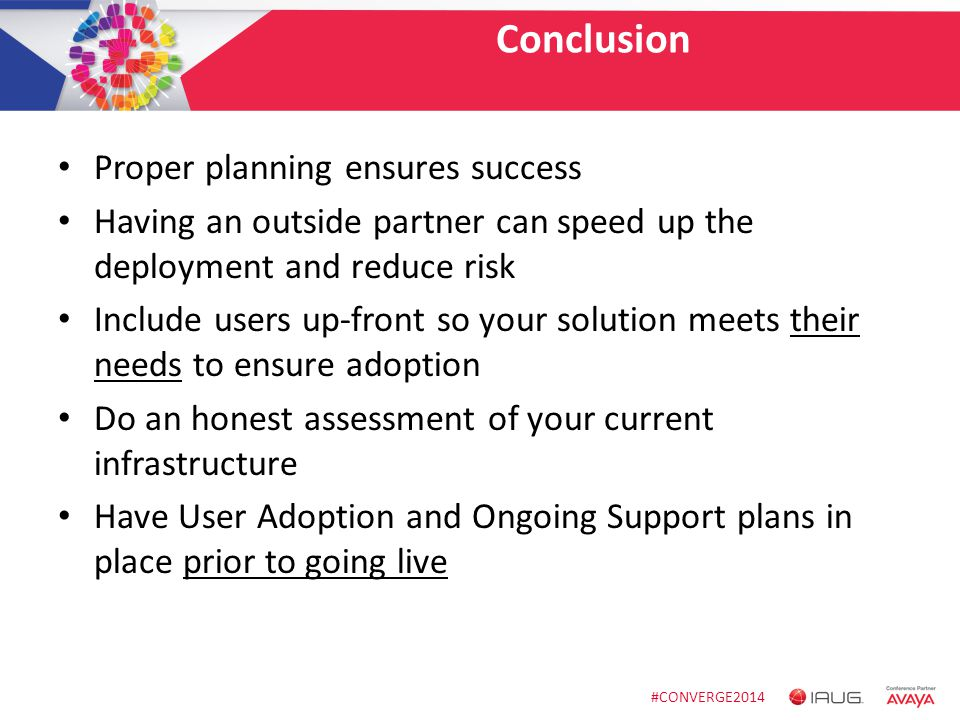 #CONVERGE2014 Conclusion Proper planning ensures success Having an outside partner can speed up the deployment and reduce risk Include users up-front