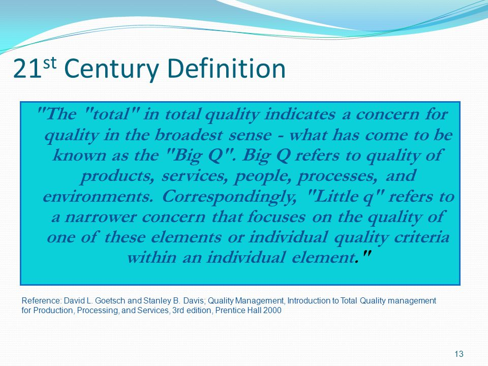 21 st Century Definition The total in total quality indicates a concern for quality in the broadest sense - what has come to be known as the Big Q .