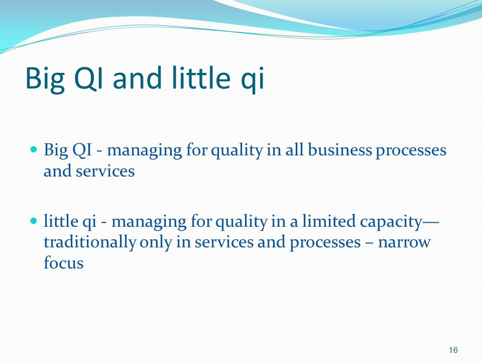 Big QI and little qi Big QI - managing for quality in all business processes and services little qi - managing for quality in a limited capacity— trad